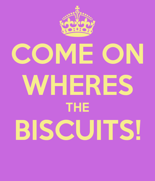 COME ON WHERES THE BISCUITS!