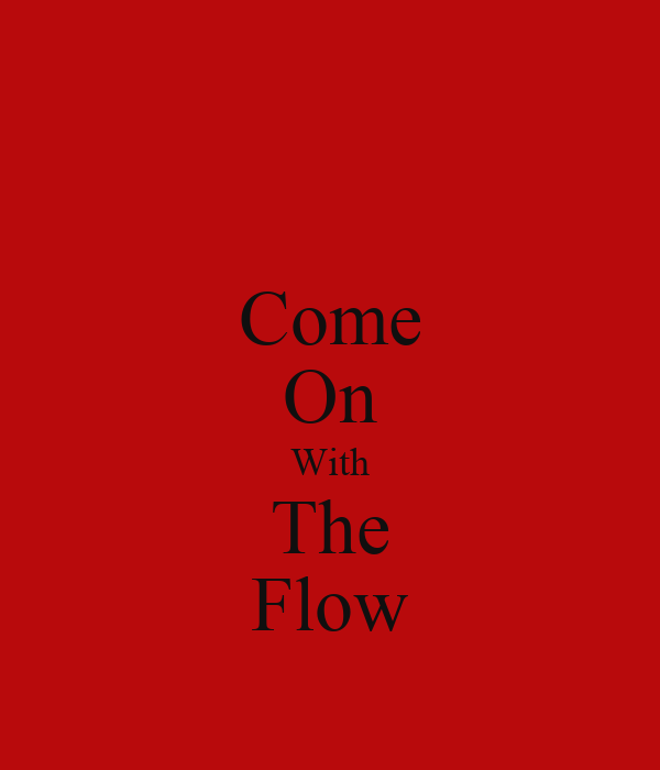 Come On With The Flow