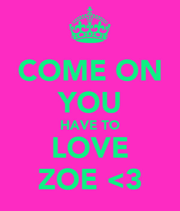 COME ON YOU HAVE TO LOVE ZOE <3