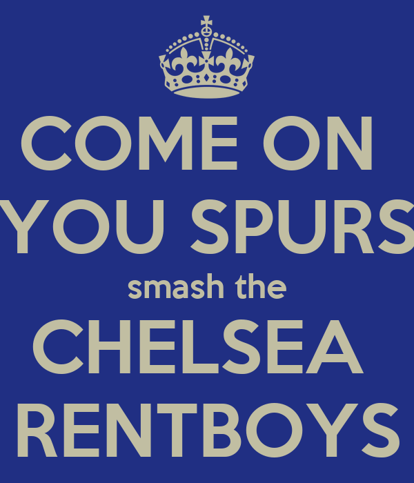 COME ON  YOU SPURS smash the CHELSEA  RENTBOYS