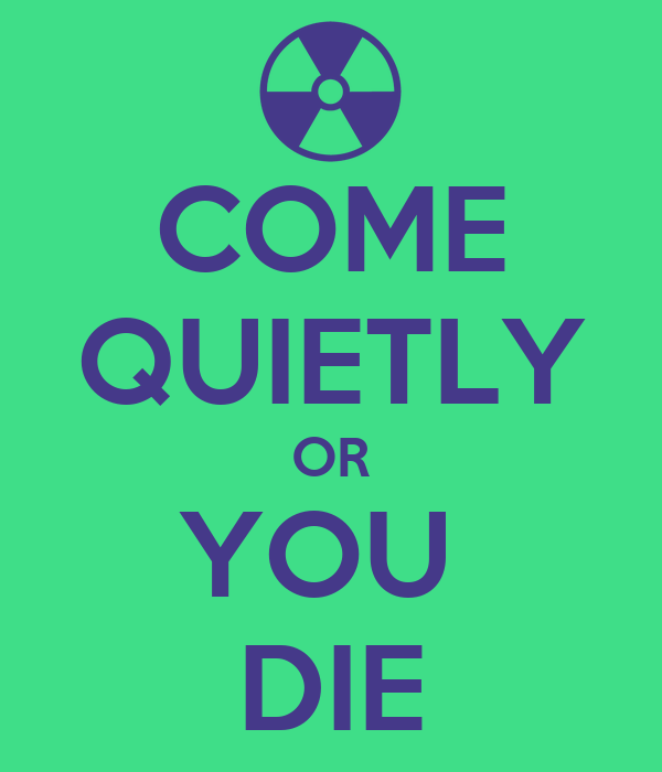 COME QUIETLY OR YOU  DIE