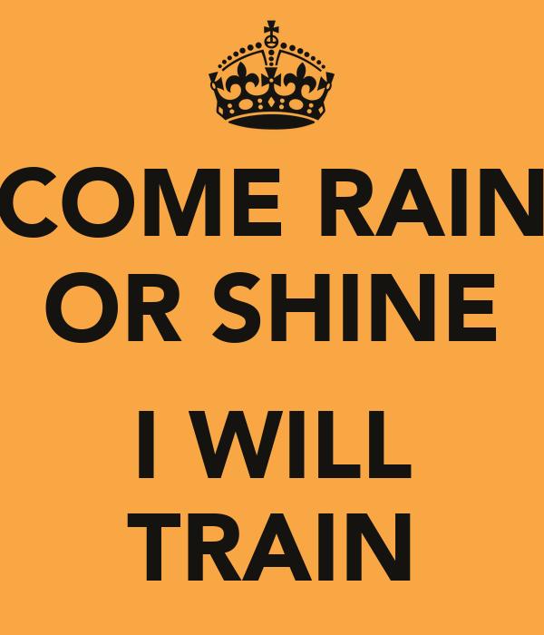 COME RAIN OR SHINE  I WILL TRAIN