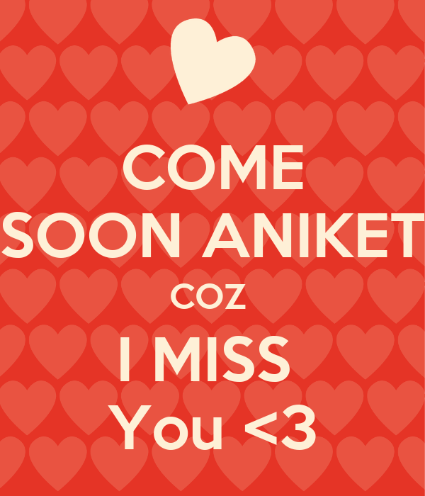 COME SOON ANIKET COZ  I MISS  You <3