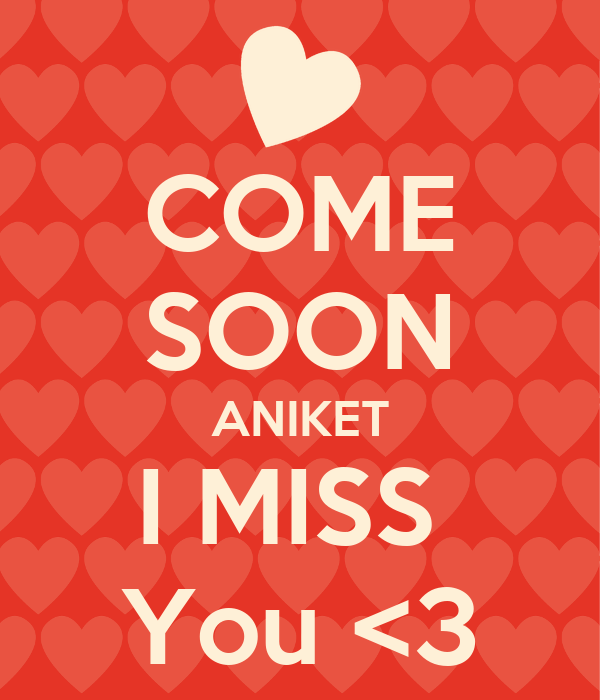 COME SOON ANIKET I MISS  You <3