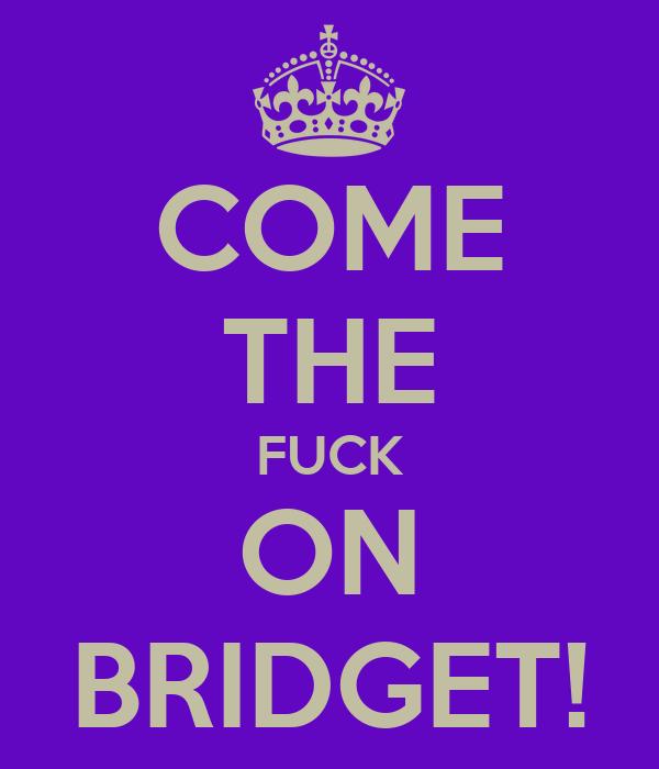 COME THE FUCK ON BRIDGET!