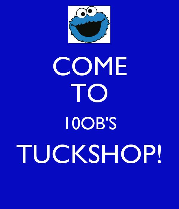 COME TO 10OB'S TUCKSHOP!