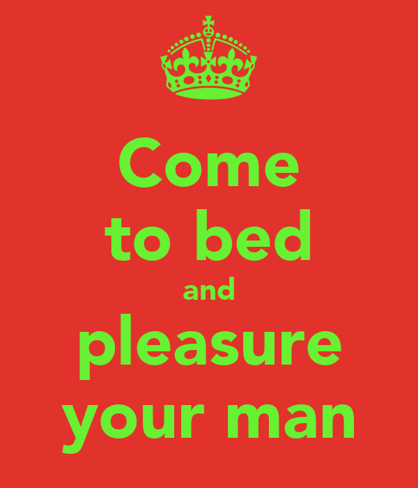 Come to bed and pleasure your man