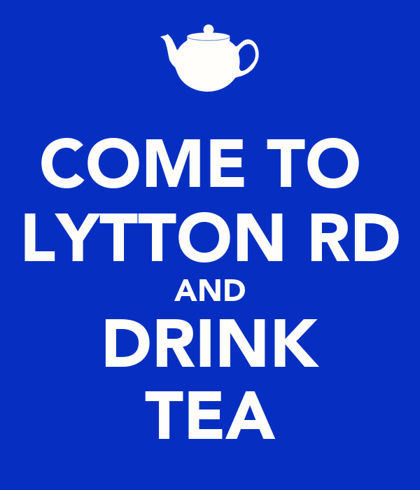 COME TO  LYTTON RD AND DRINK TEA