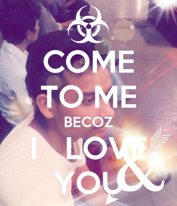 COME TO ME BECOZ I   LOVE YOU
