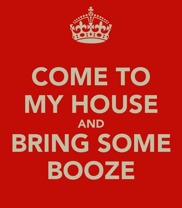 COME TO MY HOUSE AND BRING SOME BOOZE