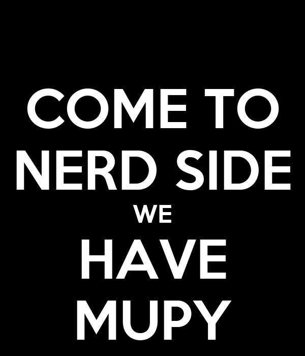 COME TO NERD SIDE WE HAVE MUPY