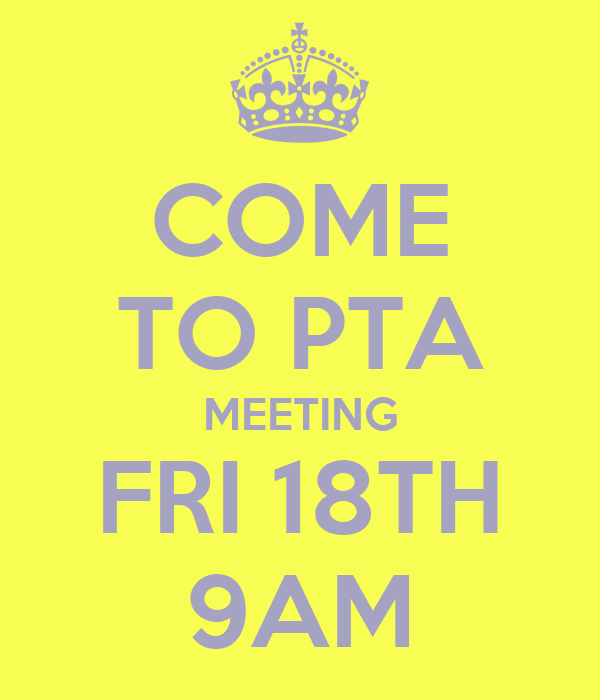 COME TO PTA MEETING FRI 18TH 9AM