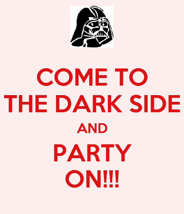 COME TO THE DARK SIDE AND PARTY ON!!!