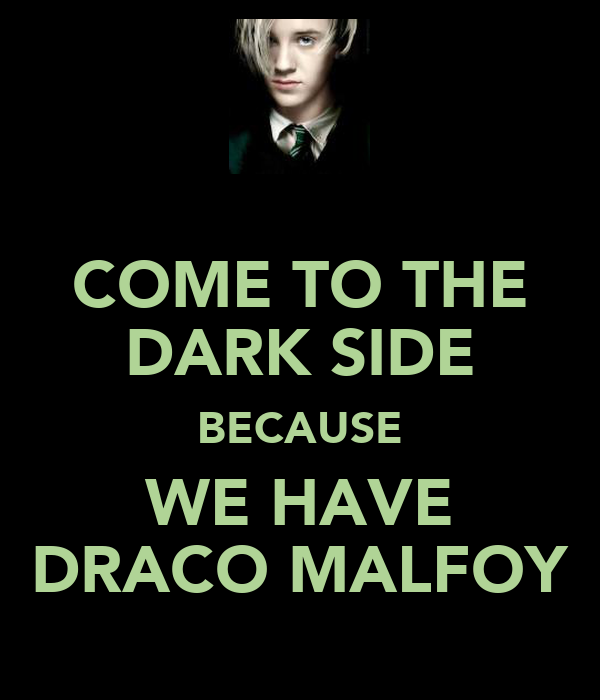 COME TO THE DARK SIDE BECAUSE WE HAVE DRACO MALFOY