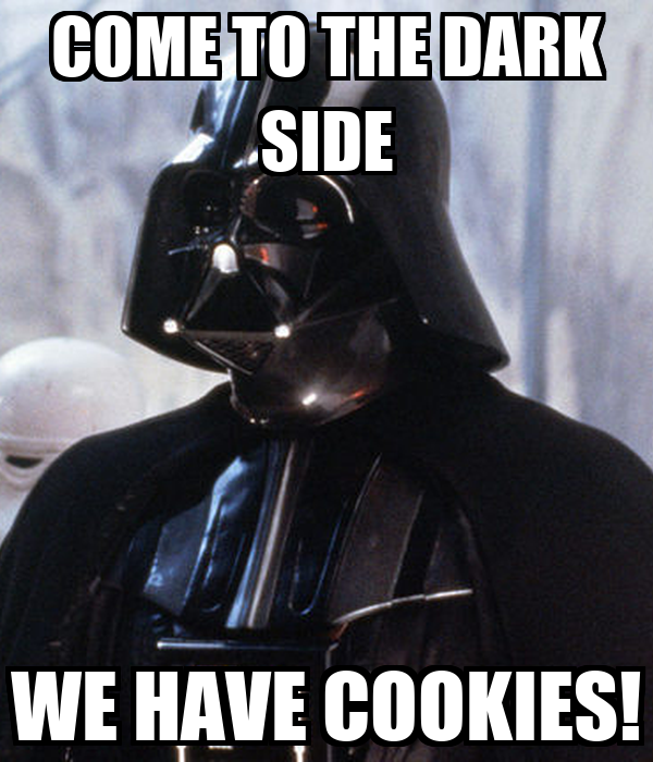 COME TO THE DARK SIDE WE HAVE COOKIES!