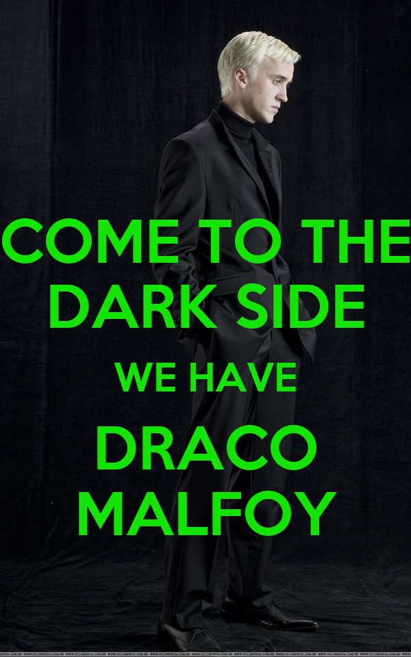 COME TO THE DARK SIDE WE HAVE DRACO MALFOY