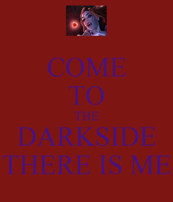 COME TO THE DARKSIDE THERE IS ME