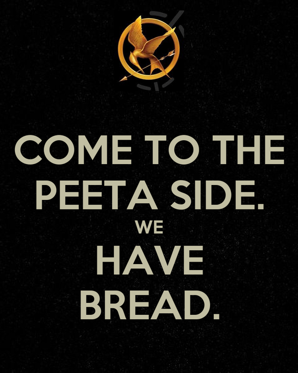COME TO THE PEETA SIDE. WE HAVE BREAD.