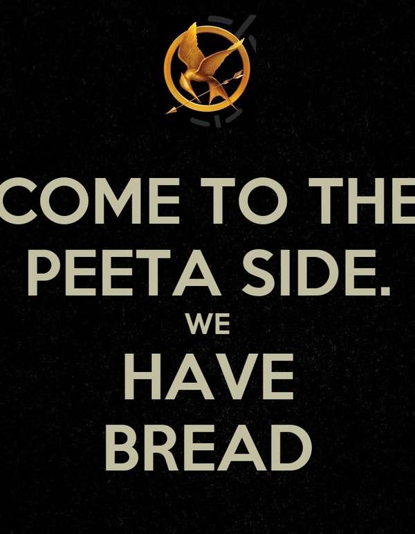 COME TO THE PEETA SIDE. WE HAVE BREAD