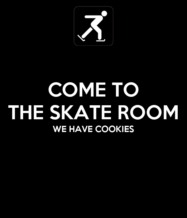 COME TO THE SKATE ROOM WE HAVE COOKIES