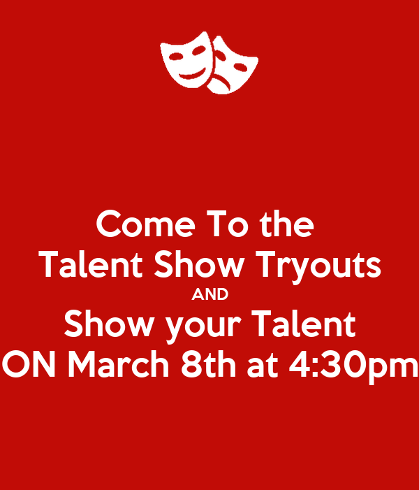 Come To the  Talent Show Tryouts AND Show your Talent ON March 8th at 4:30pm