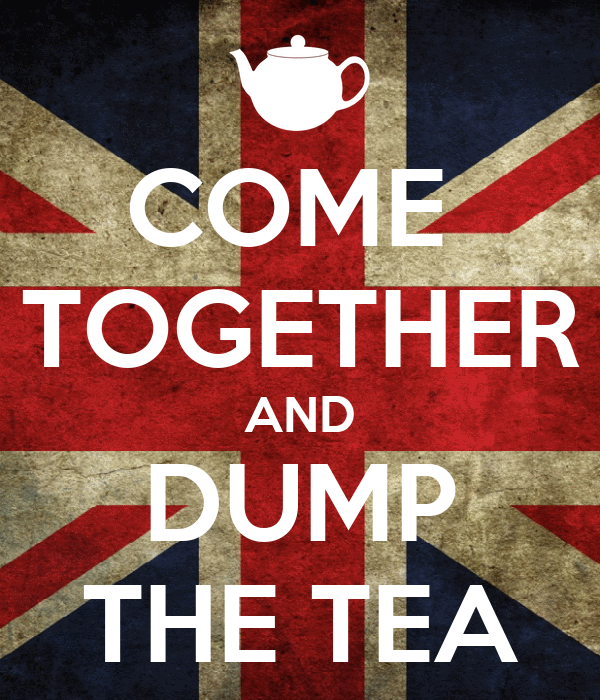 COME  TOGETHER AND DUMP THE TEA