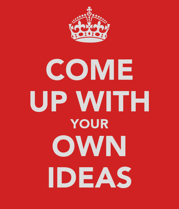 COME UP WITH YOUR OWN IDEAS