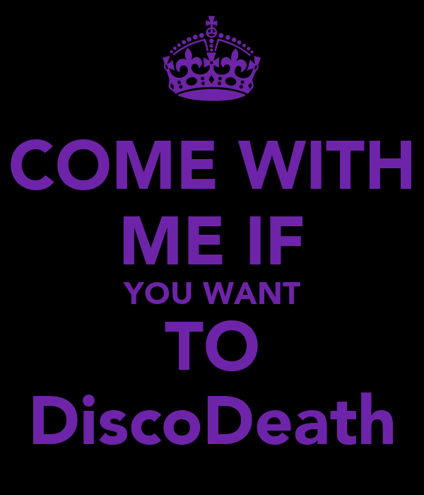 COME WITH ME IF YOU WANT TO DiscoDeath