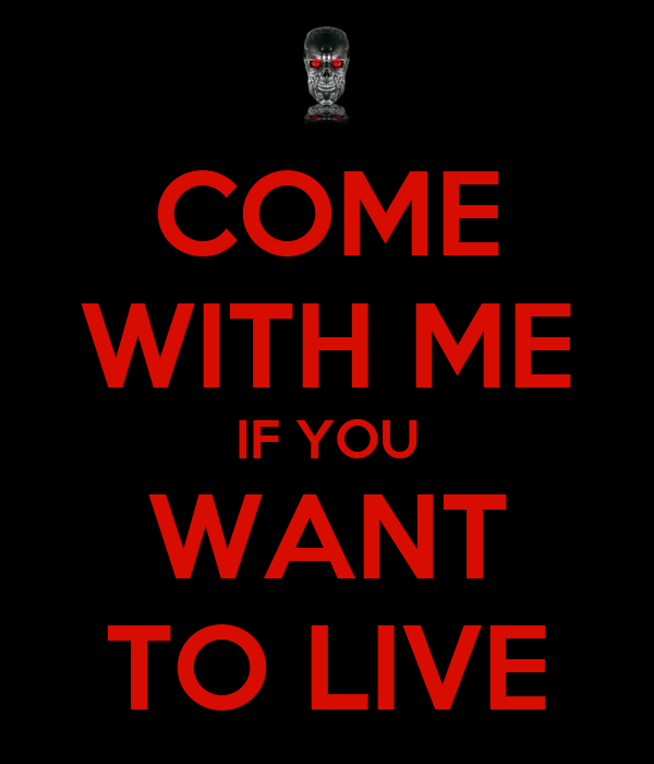 COME WITH ME IF YOU WANT TO LIVE