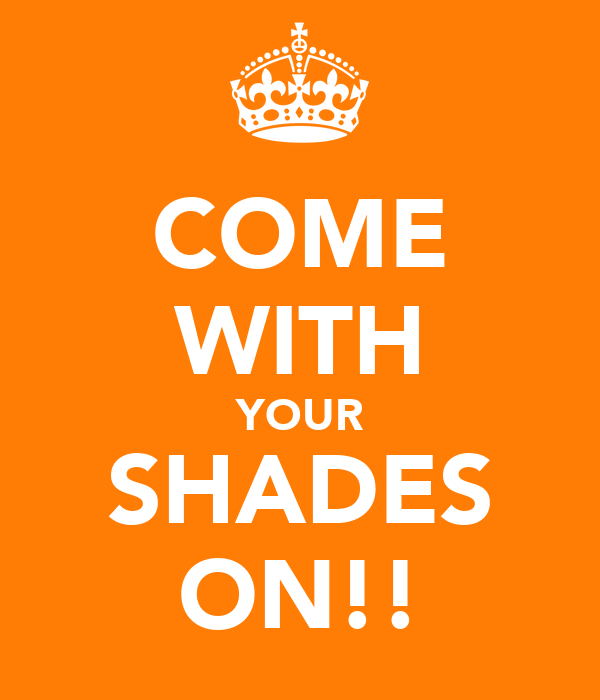 COME WITH YOUR SHADES ON!!