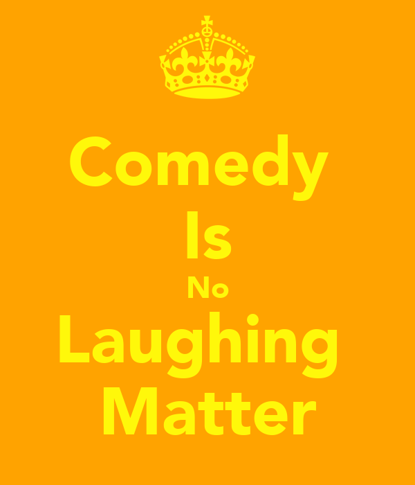 Comedy  Is No Laughing  Matter