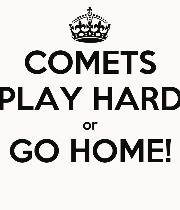 COMETS PLAY HARD or GO HOME!