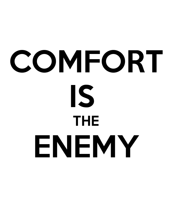 COMFORT IS  THE ENEMY