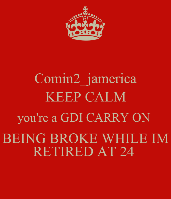 Comin2_jamerica KEEP CALM you're a GDI CARRY ON  BEING BROKE WHILE IM RETIRED AT 24