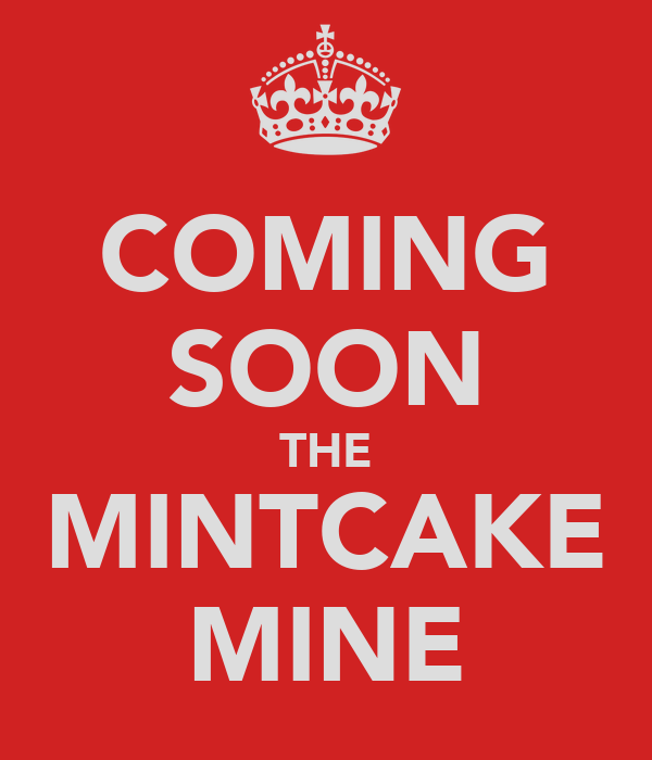 COMING SOON THE MINTCAKE MINE