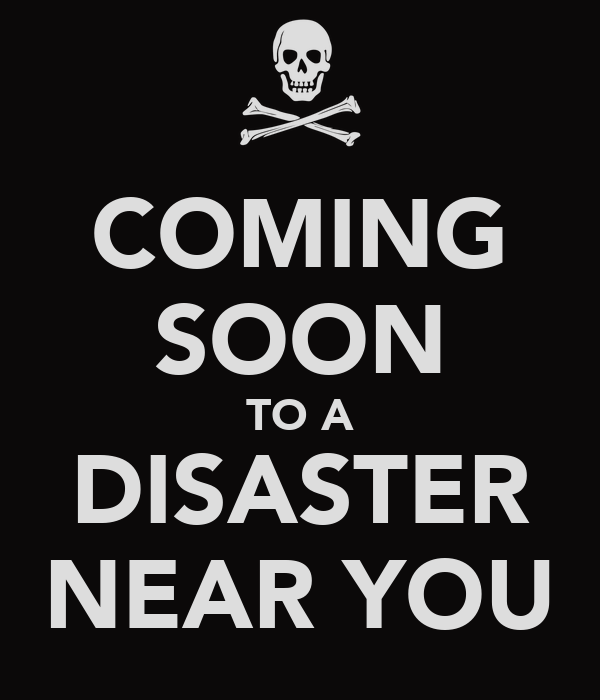 COMING SOON TO A DISASTER NEAR YOU