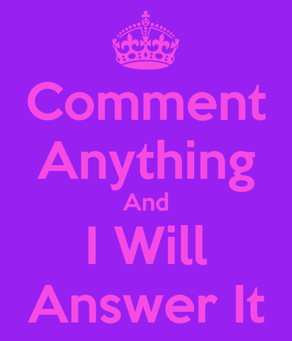 Comment Anything And I Will Answer It