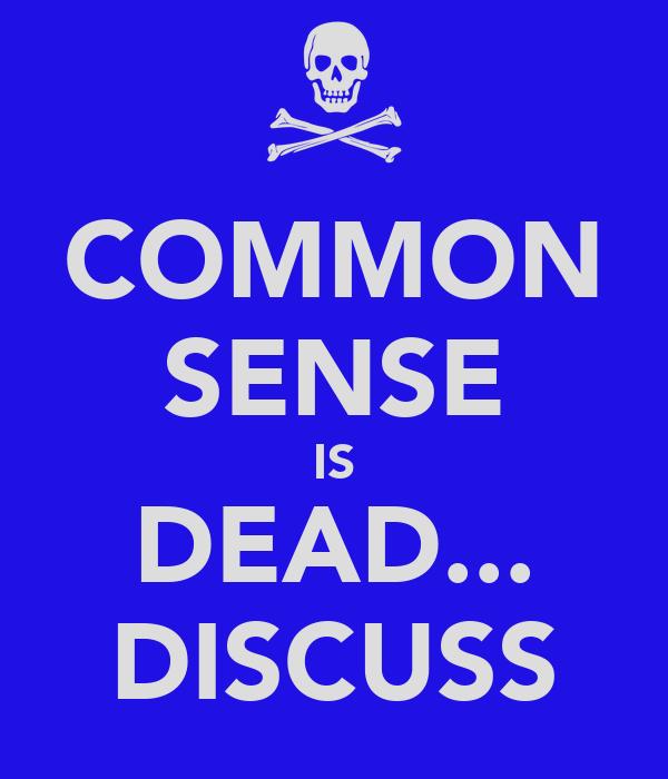 COMMON SENSE IS DEAD... DISCUSS