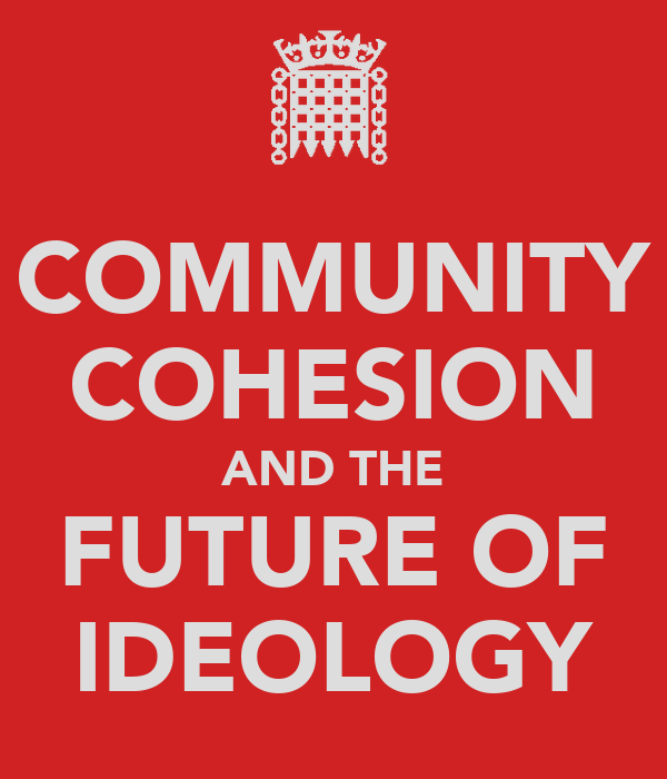 COMMUNITY COHESION AND THE FUTURE OF IDEOLOGY