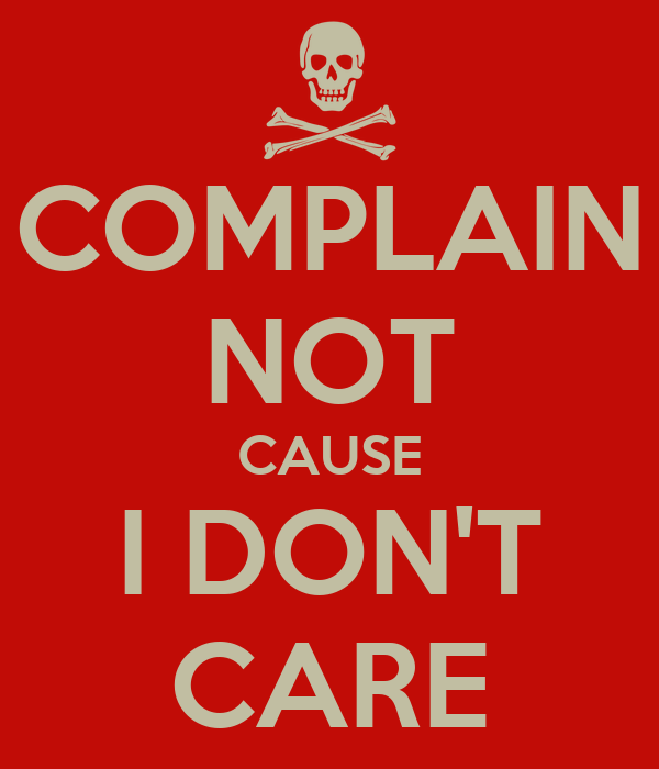 COMPLAIN NOT CAUSE I DON'T CARE