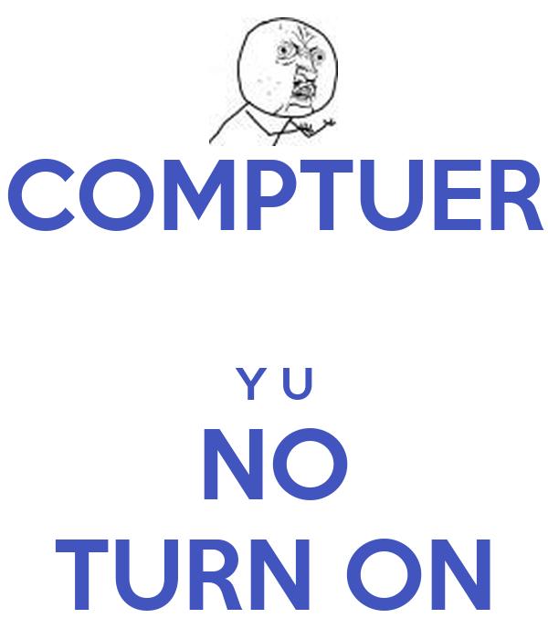 COMPTUER  Y U NO TURN ON