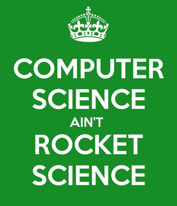 COMPUTER SCIENCE AIN'T  ROCKET SCIENCE