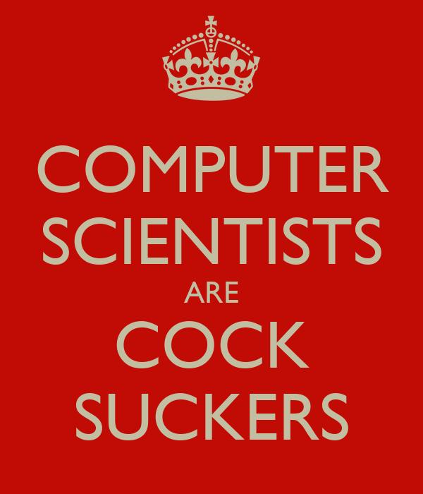 COMPUTER SCIENTISTS ARE COCK SUCKERS