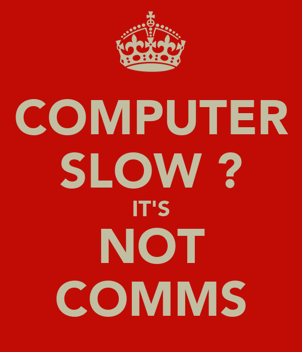 COMPUTER SLOW ? IT'S NOT COMMS