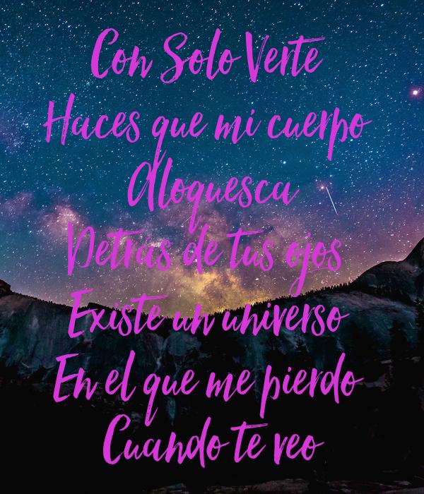 Con Solo Verte  Haces que mi cuerpo  Aloquesca Detrás de tus ojos  Existe un universo  En el que me pierdo  Cuando te veo