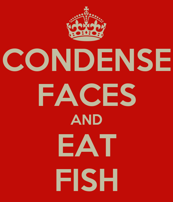 CONDENSE FACES AND EAT FISH