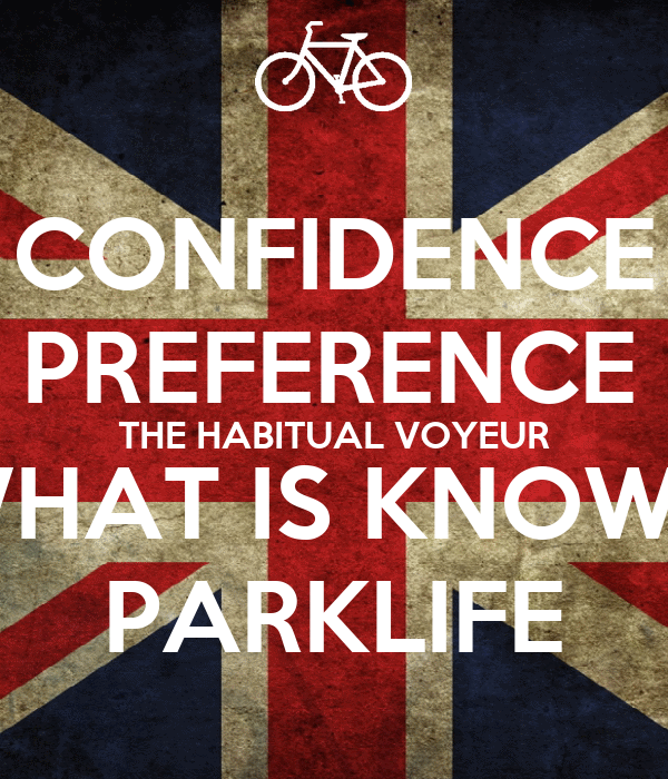 CONFIDENCE IS A PREFERENCE FOR THE HABITUAL VOYEUR OF WHAT IS KNOWN AS PARKLIFE
