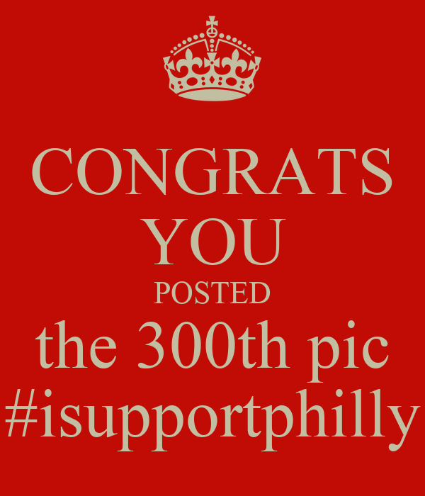 CONGRATS YOU POSTED the 300th pic #isupportphilly