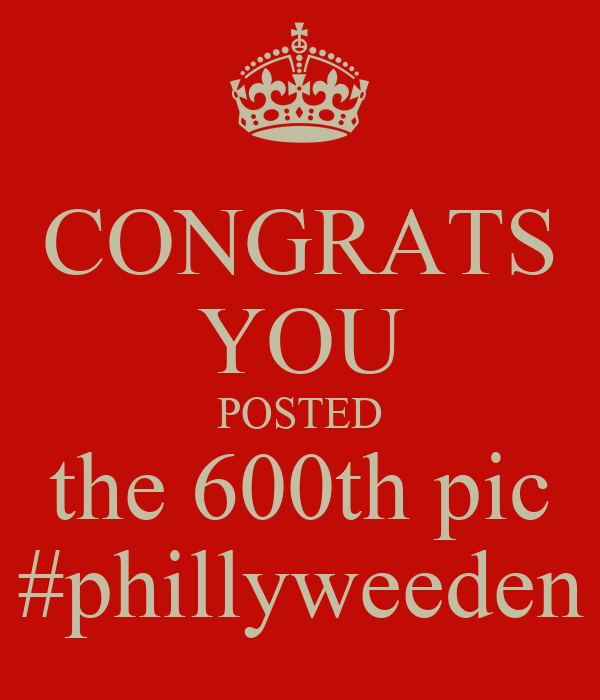 CONGRATS YOU POSTED the 600th pic #phillyweeden