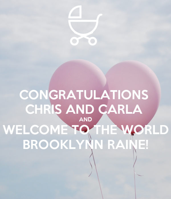CONGRATULATIONS  CHRIS AND CARLA  AND WELCOME TO THE WORLD BROOKLYNN RAINE!